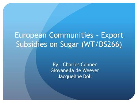 European Communities – Export Subsidies on Sugar (WT/DS266) By: Charles Conner Giovanella de Weever Jacqueline Doll.
