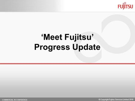 COMMERCIAL IN CONFIDENCE 0. Meet Fujitsu Progress Update COMMERCIAL IN CONFIDENCE © Copyright Fujitsu Services Limited 2010.