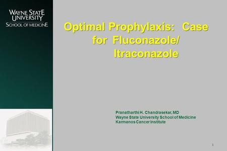 1 Optimal Prophylaxis: Case for Fluconazole/ Itraconazole Pranatharthi H. Chandrasekar, MD Wayne State University School of Medicine Karmanos Cancer Institute.