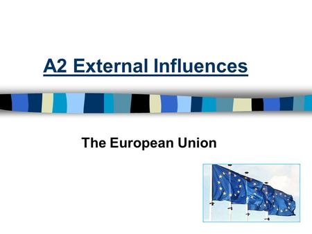 A2 External Influences The European Union. The EU n A free trade area with no internal barriers to trade and a common external tariff. n Free movement.