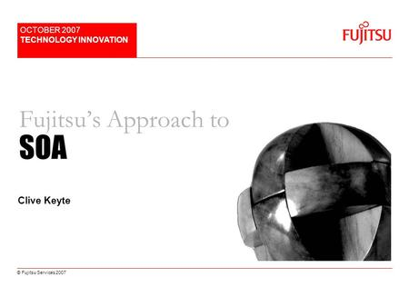 © Fujitsu Services 2007 Fujitsus Approach to SOA OCTOBER 2007 TECHNOLOGY INNOVATION Clive Keyte.