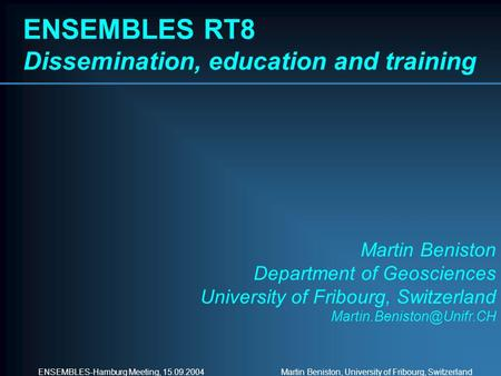 ENSEMBLES-Hamburg Meeting, 15.09.2004 Martin Beniston, University of Fribourg, Switzerland ENSEMBLES RT8 Dissemination, education and training Martin Beniston.