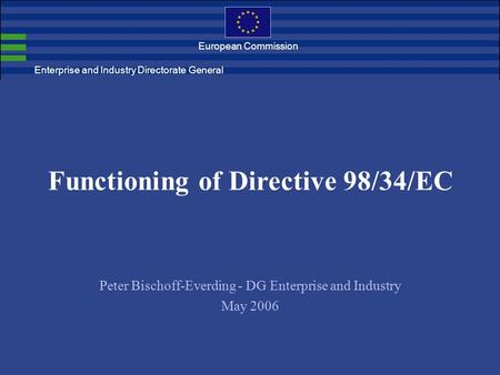 European Commission Functioning of Directive 98/34/EC Peter Bischoff-Everding - DG Enterprise and Industry May 2006 Enterprise and Industry Directorate.