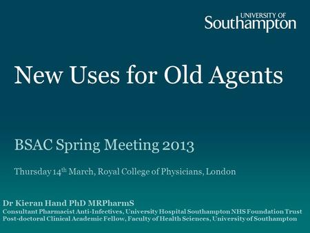 New Uses for Old Agents BSAC Spring Meeting 2013 Thursday 14 th March, Royal College of Physicians, London Dr Kieran Hand PhD MRPharmS Consultant Pharmacist.