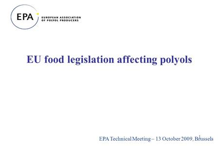 1 EU food legislation affecting polyols EPA Technical Meeting – 13 October 2009, Brussels.