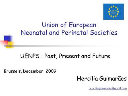 Union of European Neonatal and Perinatal Societies UENPS : Past, Present and Future Brussels, December 2009 Hercilia Guimarães