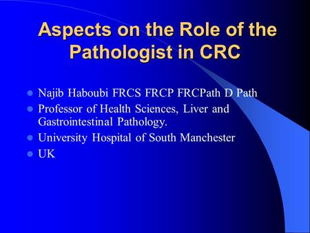 Aspects on the Role of the Pathologist in CRC Aspects on the Role of the Pathologist in CRC Najib Haboubi FRCS FRCP FRCPath D Path Professor of Health.