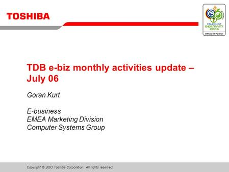 Copyright © 2003 Toshiba Corporation. All rights reserved. TDB e-biz monthly activities update – July 06 Goran Kurt E-business EMEA Marketing Division.