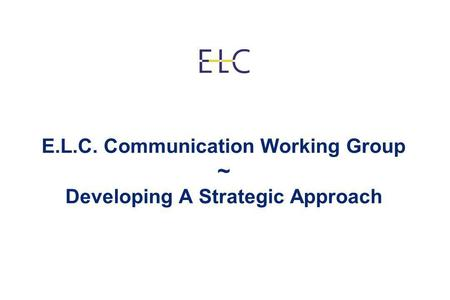 E.L.C. Communication Working Group ~ Developing A Strategic Approach.