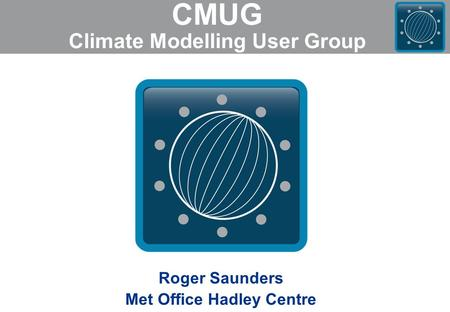 CMUG Climate Modelling User Group Roger Saunders Met Office Hadley Centre.