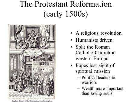 The Protestant Reformation (early 1500s) A religious revolution Humanists driven Split the Roman Catholic Church in western Europe Popes lost sight of.