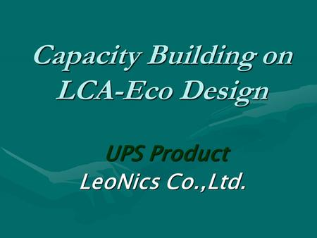 Capacity Building on LCA-Eco Design UPS Product UPS Product LeoNics Co.,Ltd. LeoNics Co.,Ltd.