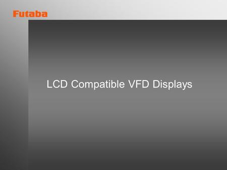LCD Compatible VFD Displays. New Low Cost Dot Matrix LCD Compatible Series.