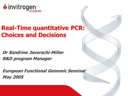 Real-Time quantitative PCR: Choices and Decisions Dr Sandrine Javorschi-Miller R&D program Manager European Functional Genomic Seminar May 2005.