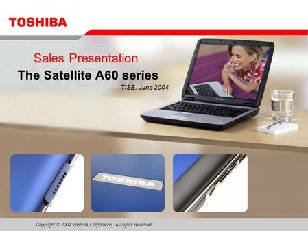 Copyright © 2004 Toshiba Corporation. All rights reserved. Sales Presentation The Satellite A60 series TISB, June 2004.