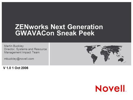 ZENworks Next Generation GWAVACon Sneak Peek Martin Buckley Director, Systems and Resource Management Impact Team V 1.0 1 Oct 2006.
