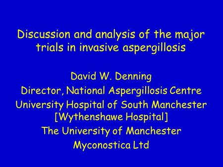 Discussion and analysis of the major trials in invasive aspergillosis David W. Denning Director, National Aspergillosis Centre University Hospital of South.