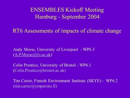 RT6 ENSEMBLES Kickoff Hamburg September 2004 ENSEMBLES Kickoff Meeting Hamburg - September 2004 RT6 Assessments of impacts of climate change Andy Morse,