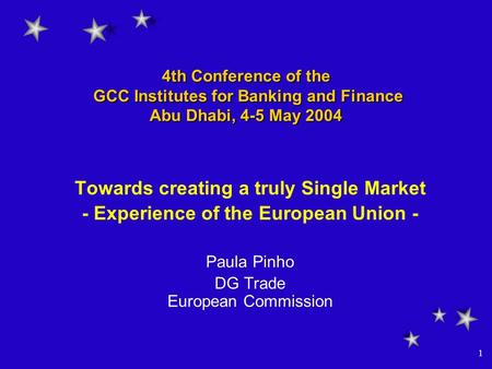 1 4th Conference of the GCC Institutes for Banking and Finance Abu Dhabi, 4-5 May 2004 Towards creating a truly Single Market - Experience of the European.