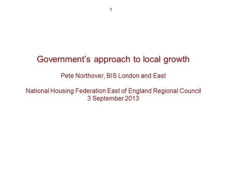 1 Governments approach to local growth Pete Northover, BIS London and East National Housing Federation East of England Regional Council 3 September 2013.