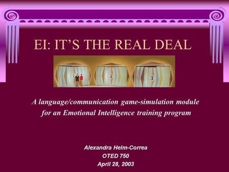 EI: ITS THE REAL DEAL A language/communication game-simulation module for an Emotional Intelligence training program Alexandra Helm-Correa OTED 750 April.
