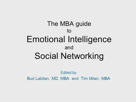 The MBA guide to Emotional Intelligence and Social Networking Edited by Bud Labitan, MD, MBA and Tim Milan, MBA.