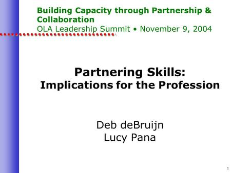 1 Building Capacity through Partnership & Collaboration OLA Leadership Summit November 9, 2004 Partnering Skills: Implications for the Profession Deb deBruijn.