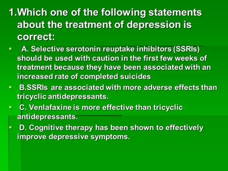 1.Which one of the following statements about the treatment of depression is correct: A. Selective serotonin reuptake inhibitors (SSRIs) should be used.