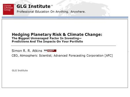 ® GLG Institute Professional Education On Anything. Anywhere. SM Hedging Planetary Risk & Climate Change: The Biggest Unmanaged Factor In Investing Predictions.