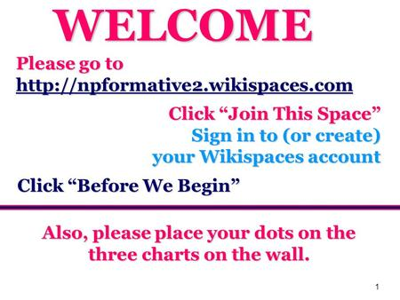1 Please go to  Click Join This Space Sign in to (or create) your Wikispaces account Also, please place your dots on.