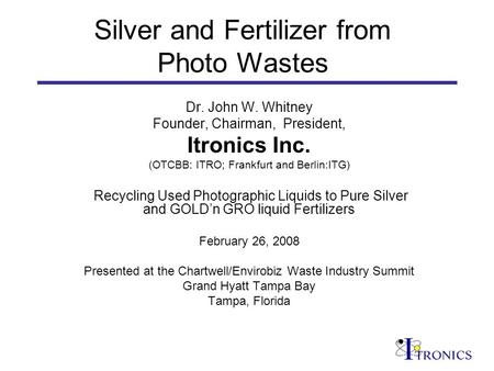 Silver and Fertilizer from Photo Wastes Dr. John W. Whitney Founder, Chairman, President, Itronics Inc. (OTCBB: ITRO; Frankfurt and Berlin:ITG) Recycling.