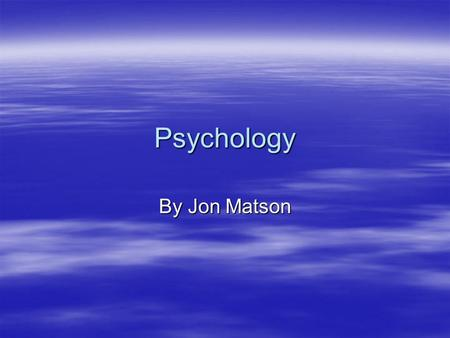 Psychology By Jon Matson. Today, we will be looking at psychology. (obviously) But more specifically…