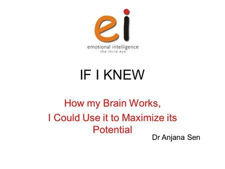 IF I KNEW How my Brain Works, I Could Use it to Maximize its Potential Dr Anjana Sen.