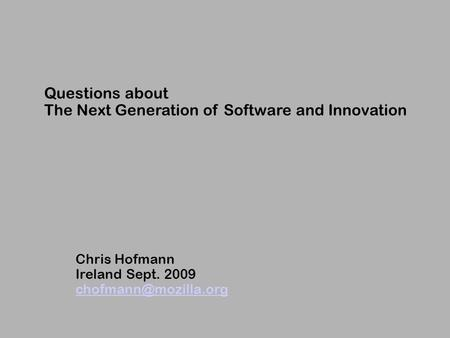 Questions about The Next Generation of Software and Innovation Chris Hofmann Ireland Sept. 2009