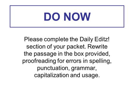 DO NOW Please complete the Daily Editz! section of your packet. Rewrite the passage in the box provided, proofreading for errors in spelling, punctuation,