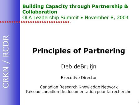 CRKN / RCDR 1 Building Capacity through Partnership & Collaboration OLA Leadership Summit November 8, 2004 Principles of Partnering Deb deBruijn Executive.