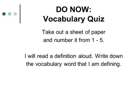 DO NOW: Vocabulary Quiz Take out a sheet of paper and number it from 1 - 5. I will read a definition aloud. Write down the vocabulary word that I am defining.