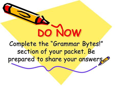 DO NOW Complete the Grammar Bytes! section of your packet. Be prepared to share your answers.