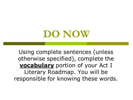 DO NOW Using complete sentences (unless otherwise specified), complete the vocabulary portion of your Act I Literary Roadmap. You will be responsible for.