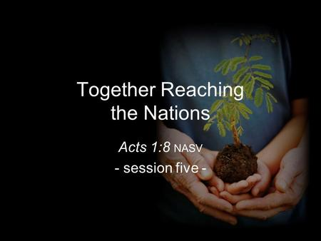 Together Reaching the Nations Acts 1:8 NASV - session five -