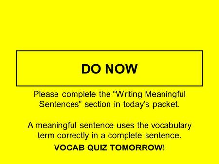 "DO NOW Please complete the ""Writing Meaningful Sentences"" section in today's packet. A meaningful sentence uses the vocabulary term correctly in a complete."