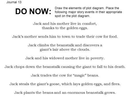 DO NOW: Jack and his mother live in comfort, thanks to the golden eggs. Jacks mother sends him to town to trade their cow for food. Jack climbs the beanstalk.