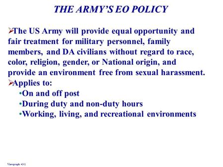 THE ARMYS EO POLICY Viewgraph #3-1 The US Army will provide equal opportunity and fair treatment for military personnel, family members, and DA civilians.