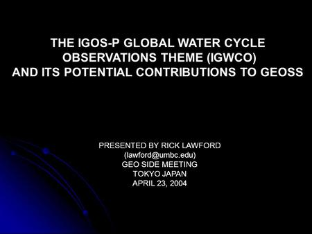 THE IGOS-P GLOBAL WATER CYCLE OBSERVATIONS THEME (IGWCO) AND ITS POTENTIAL CONTRIBUTIONS TO GEOSS PRESENTED BY RICK LAWFORD GEO SIDE.