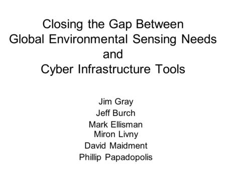 Closing the Gap Between Global Environmental Sensing Needs and Cyber Infrastructure Tools Jim Gray Jeff Burch Mark Ellisman Miron Livny David Maidment.
