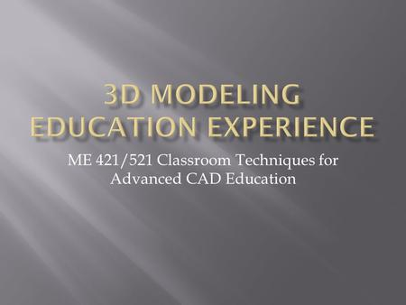ME 421/521 Classroom Techniques for Advanced CAD Education.