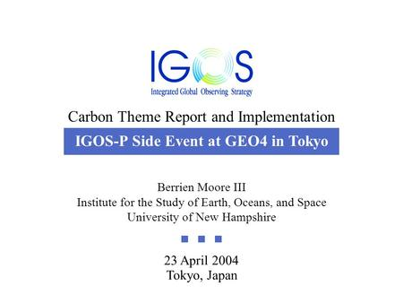 Carbon Theme Report and Implementation 23 April 2004 23 April 2004 Tokyo, Japan Berrien Moore III Institute for the Study of Earth, Oceans, and Space University.