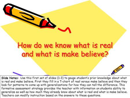 1 How do we know what is real and what is make believe? Slide Notes: Use this first set of slides (1-3) to gauge students prior knowledge about what is.