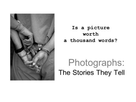 Photographs: The Stories They Tell Is a picture worth a thousand words?