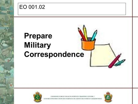 EO 001.02 Prepare Military Correspondence. References Land Force Doctrine and Training System, Staff and Writing Procedures Manual of Abbreviation Department.